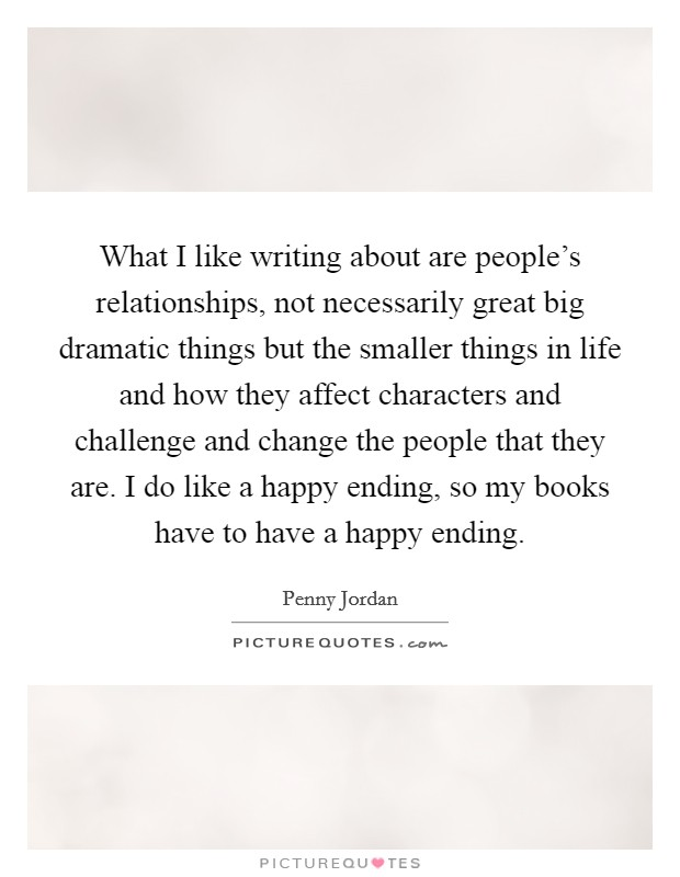 What I like writing about are people's relationships, not necessarily great big dramatic things but the smaller things in life and how they affect characters and challenge and change the people that they are. I do like a happy ending, so my books have to have a happy ending Picture Quote #1