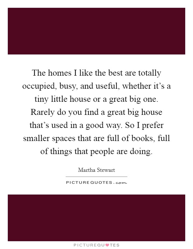 The homes I like the best are totally occupied, busy, and useful, whether it's a tiny little house or a great big one. Rarely do you find a great big house that's used in a good way. So I prefer smaller spaces that are full of books, full of things that people are doing Picture Quote #1