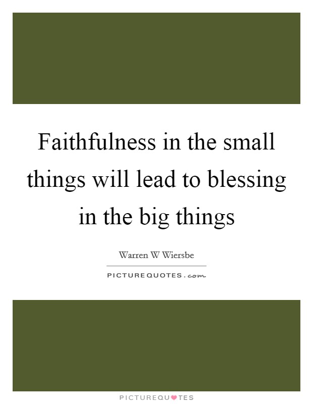 Faithfulness in the small things will lead to blessing in the big things Picture Quote #1