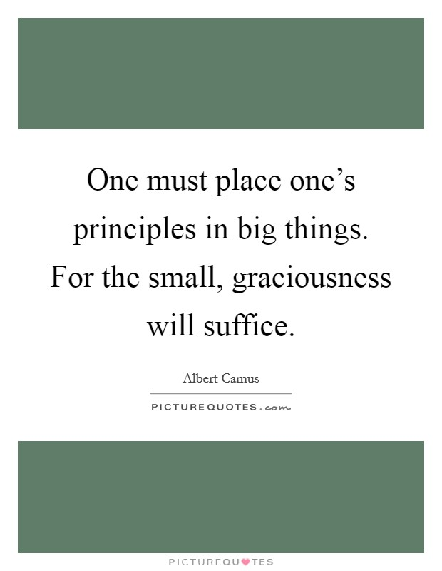 One must place one's principles in big things. For the small, graciousness will suffice Picture Quote #1