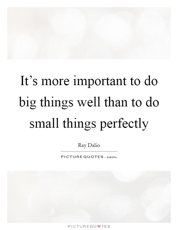 It's more important to do big things well than to do small things perfectly Picture Quote #1