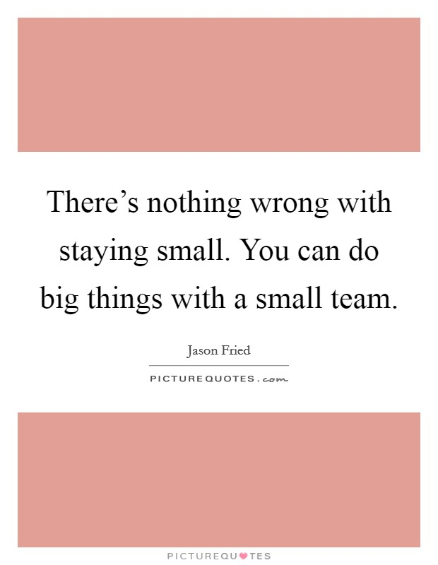 There's nothing wrong with staying small. You can do big things with a small team Picture Quote #1