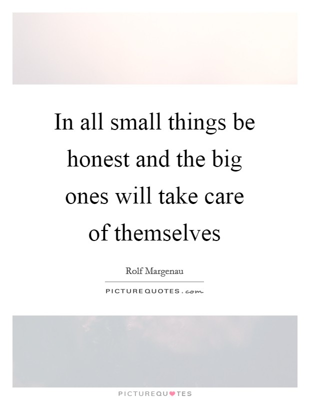 In all small things be honest and the big ones will take care of themselves Picture Quote #1