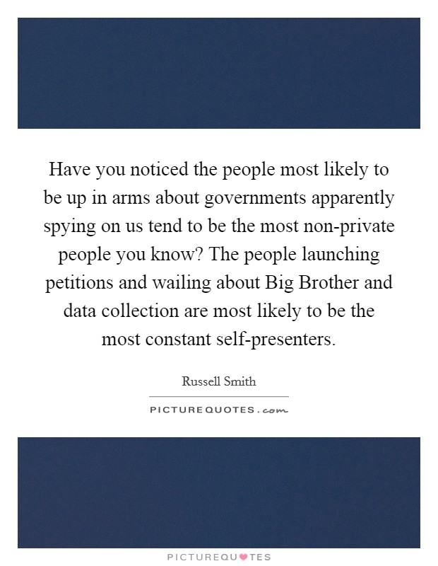 Have you noticed the people most likely to be up in arms about governments apparently spying on us tend to be the most non-private people you know? The people launching petitions and wailing about Big Brother and data collection are most likely to be the most constant self-presenters Picture Quote #1