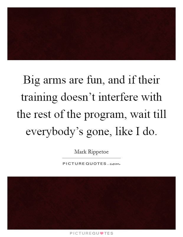 Big arms are fun, and if their training doesn't interfere with the rest of the program, wait till everybody's gone, like I do. Picture Quote #1