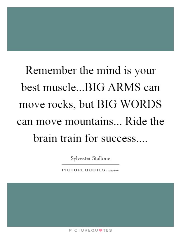 Remember the mind is your best muscle...BIG ARMS can move rocks, but BIG WORDS can move mountains... Ride the brain train for success Picture Quote #1