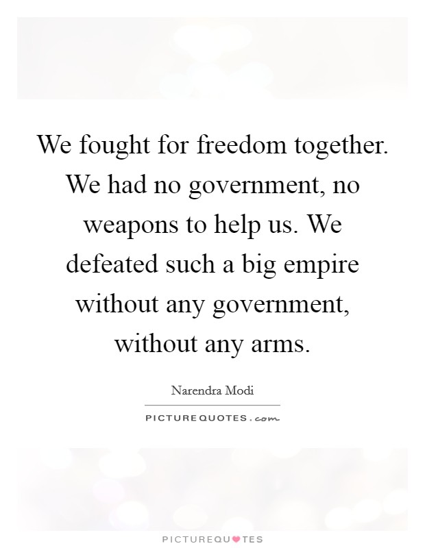 We fought for freedom together. We had no government, no weapons to help us. We defeated such a big empire without any government, without any arms Picture Quote #1