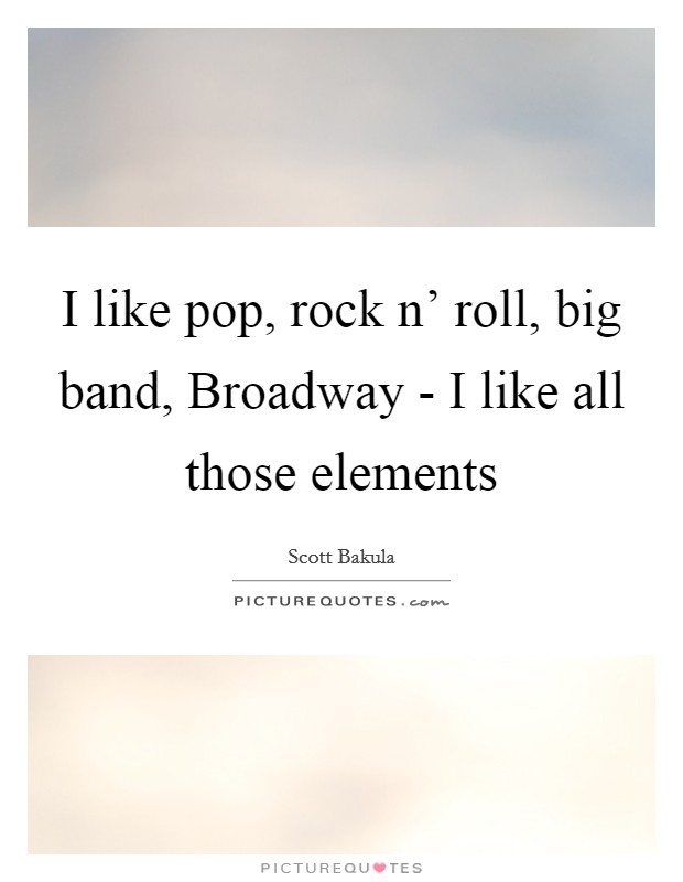 I like pop, rock n' roll, big band, Broadway - I like all those elements Picture Quote #1
