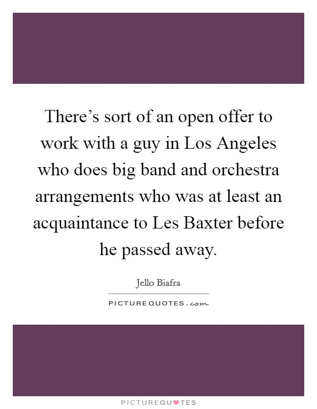 There's sort of an open offer to work with a guy in Los Angeles who does big band and orchestra arrangements who was at least an acquaintance to Les Baxter before he passed away Picture Quote #1