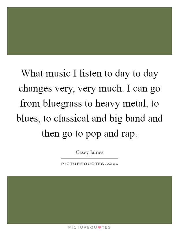 What music I listen to day to day changes very, very much. I can go from bluegrass to heavy metal, to blues, to classical and big band and then go to pop and rap Picture Quote #1