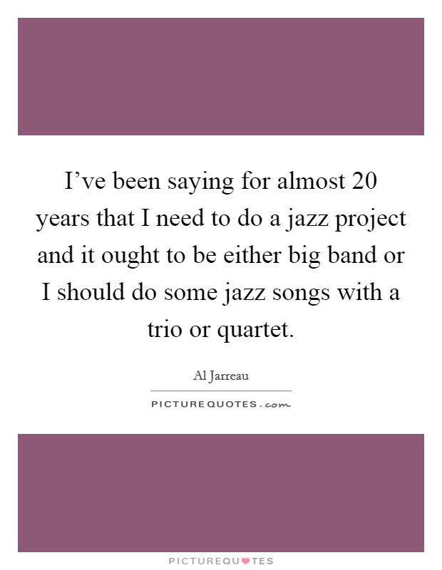 I've been saying for almost 20 years that I need to do a jazz project and it ought to be either big band or I should do some jazz songs with a trio or quartet Picture Quote #1
