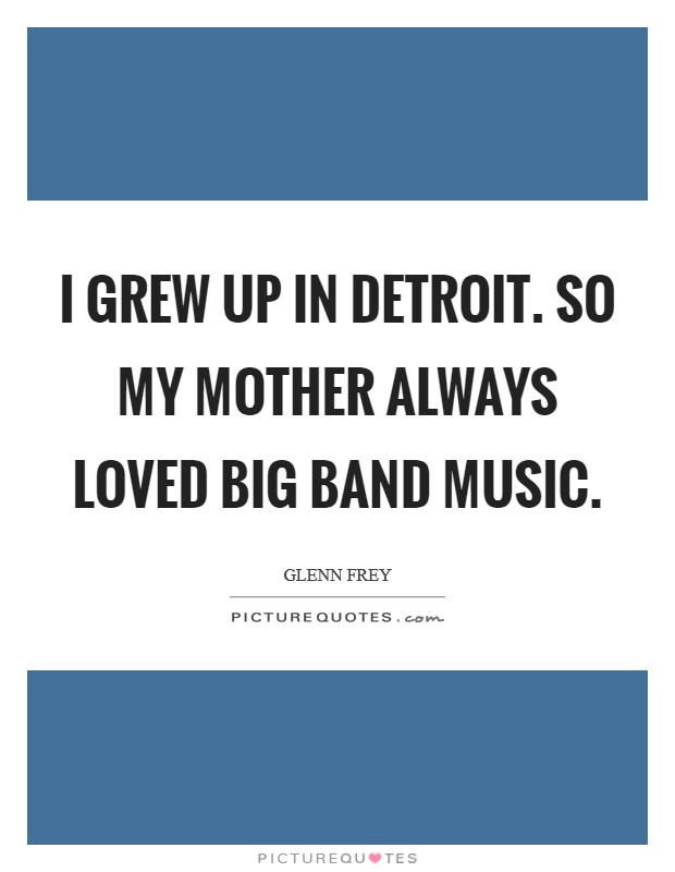 I grew up in Detroit. So my mother always loved big band music Picture Quote #1