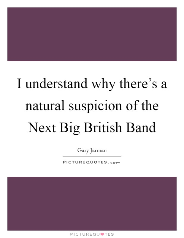 I understand why there's a natural suspicion of the Next Big British Band Picture Quote #1