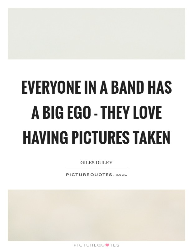 Everyone in a band has a big ego - they love having pictures taken Picture Quote #1