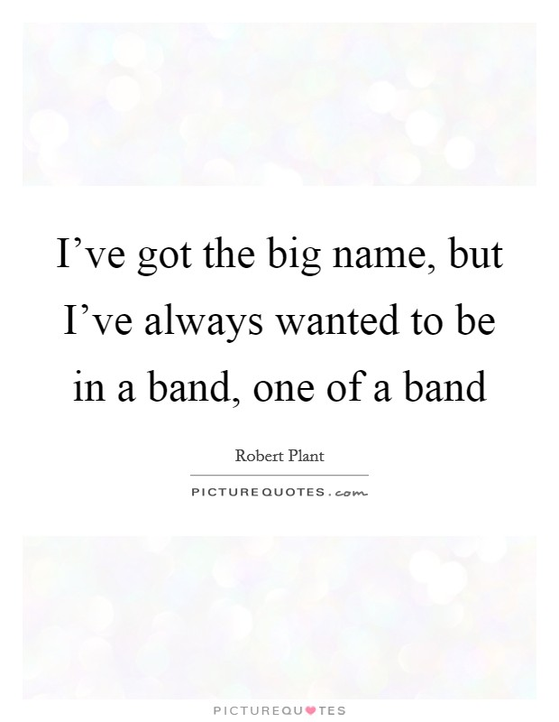 I've got the big name, but I've always wanted to be in a band, one of a band Picture Quote #1