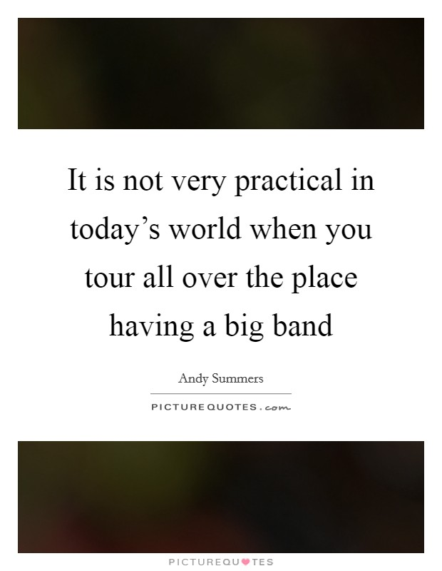 It is not very practical in today's world when you tour all over the place having a big band Picture Quote #1
