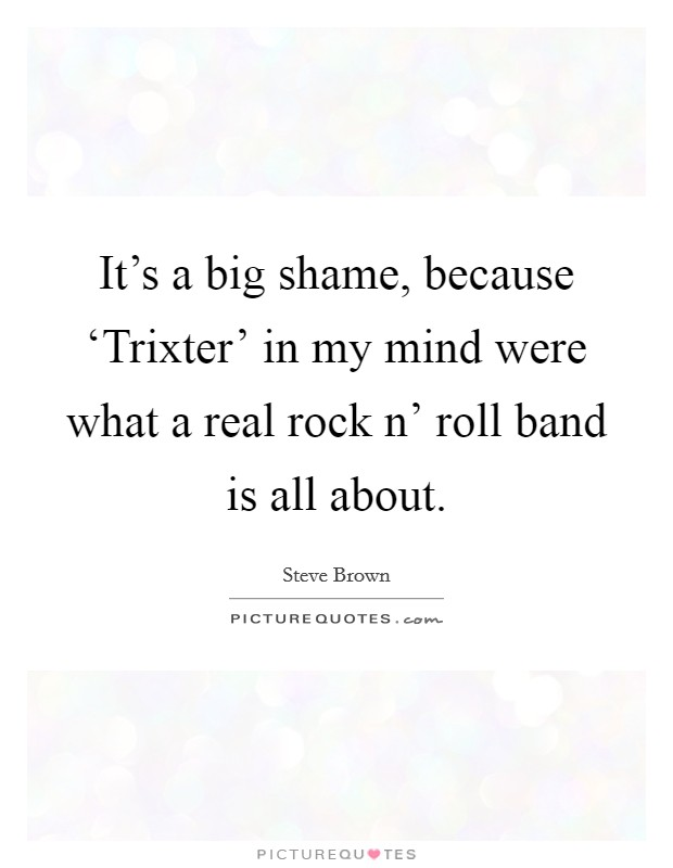 It's a big shame, because 'Trixter' in my mind were what a real rock n' roll band is all about Picture Quote #1