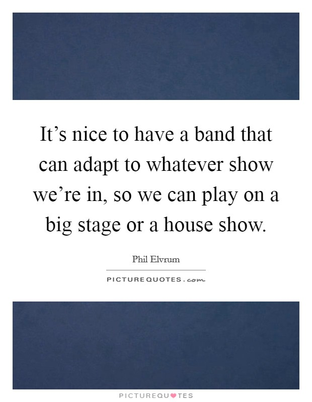 It's nice to have a band that can adapt to whatever show we're in, so we can play on a big stage or a house show Picture Quote #1