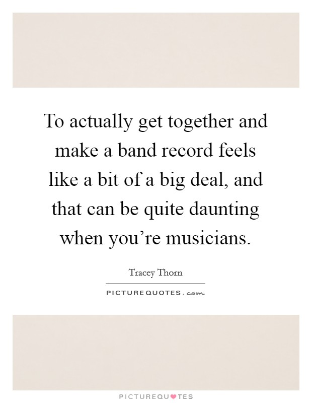 To actually get together and make a band record feels like a bit of a big deal, and that can be quite daunting when you're musicians Picture Quote #1