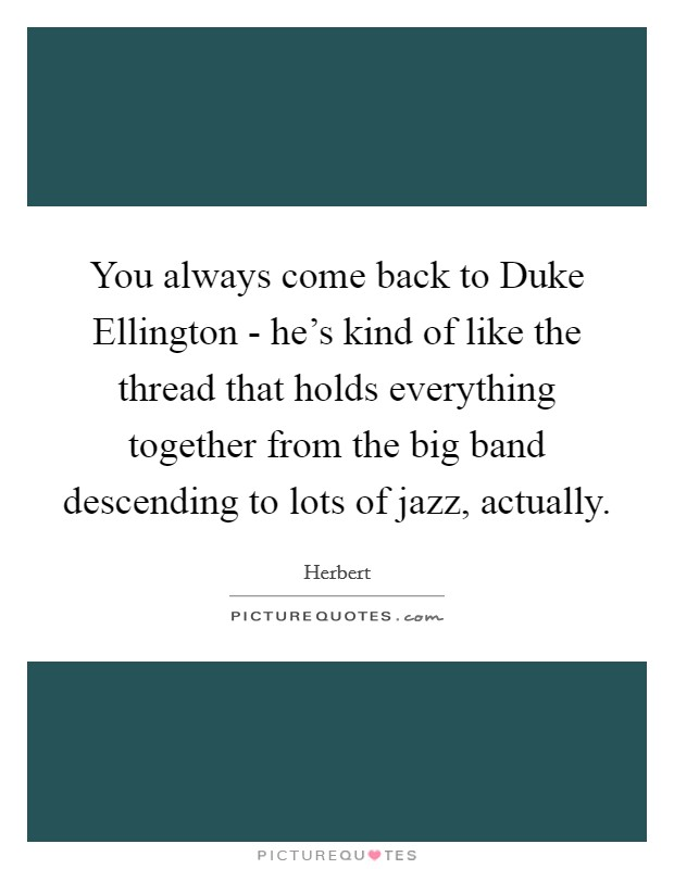 You always come back to Duke Ellington - he's kind of like the thread that holds everything together from the big band descending to lots of jazz, actually Picture Quote #1