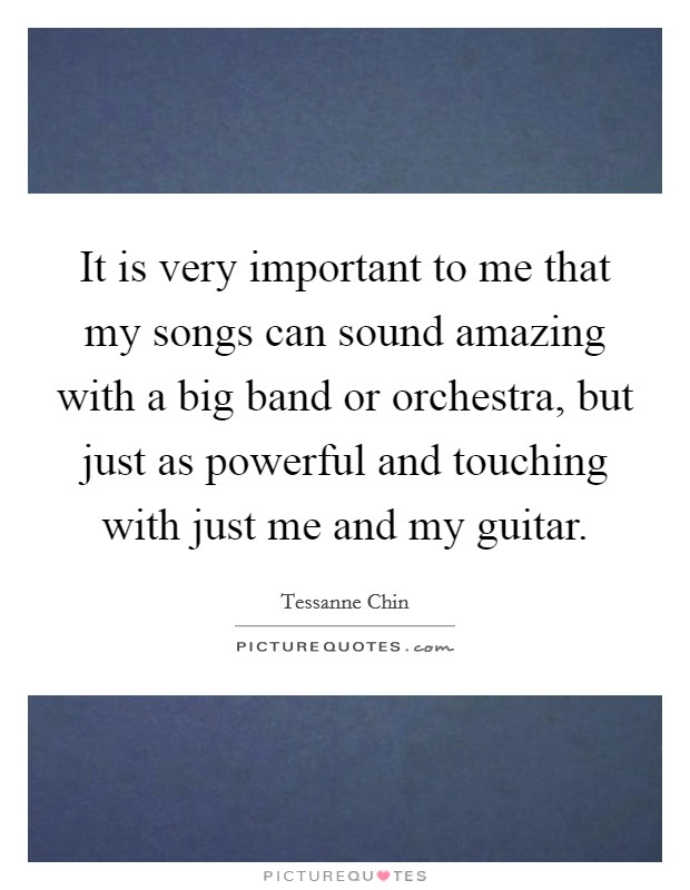 It is very important to me that my songs can sound amazing with a big band or orchestra, but just as powerful and touching with just me and my guitar Picture Quote #1