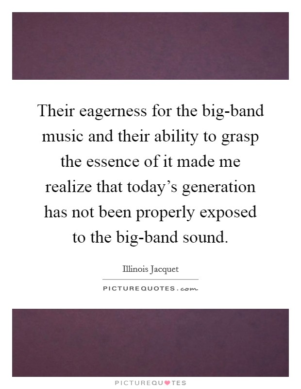 Their eagerness for the big-band music and their ability to grasp the essence of it made me realize that today's generation has not been properly exposed to the big-band sound Picture Quote #1