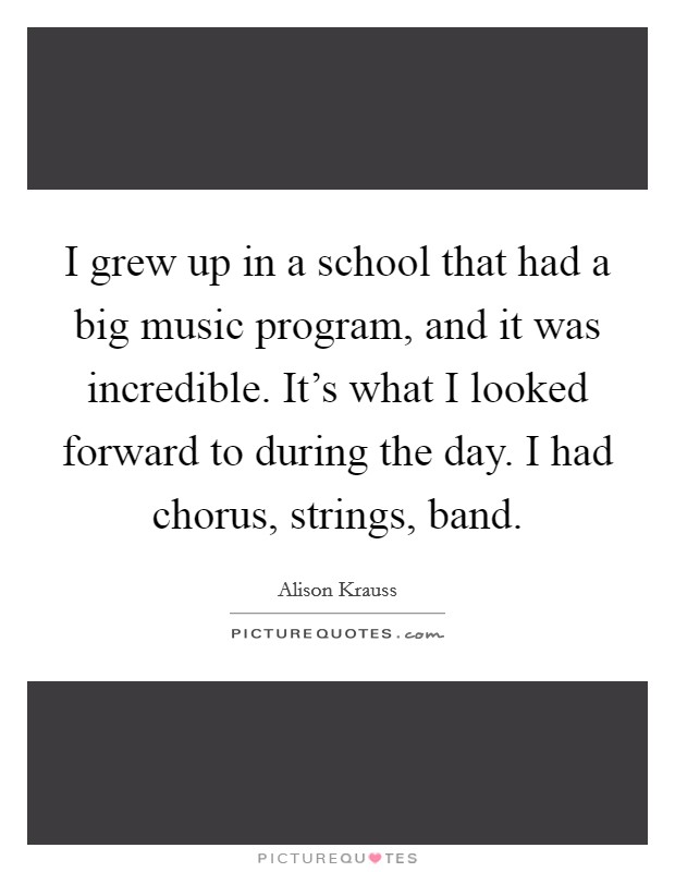 I grew up in a school that had a big music program, and it was incredible. It's what I looked forward to during the day. I had chorus, strings, band Picture Quote #1