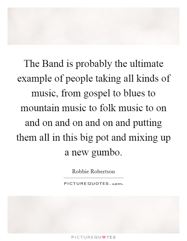 The Band is probably the ultimate example of people taking all kinds of music, from gospel to blues to mountain music to folk music to on and on and on and on and putting them all in this big pot and mixing up a new gumbo Picture Quote #1