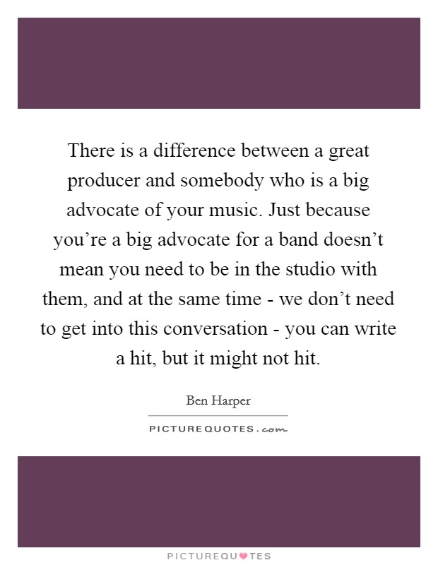There is a difference between a great producer and somebody who is a big advocate of your music. Just because you're a big advocate for a band doesn't mean you need to be in the studio with them, and at the same time - we don't need to get into this conversation - you can write a hit, but it might not hit Picture Quote #1