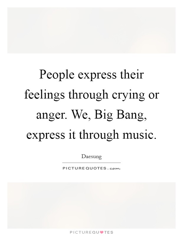 People express their feelings through crying or anger. We, Big Bang, express it through music Picture Quote #1