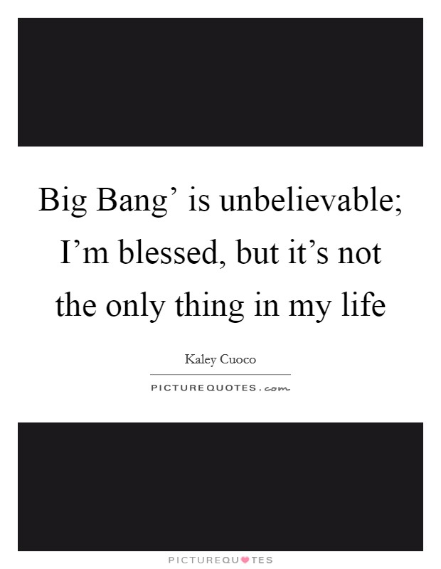 Big Bang' is unbelievable; I'm blessed, but it's not the only thing in my life Picture Quote #1