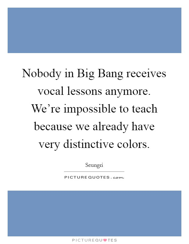 Nobody in Big Bang receives vocal lessons anymore. We're impossible to teach because we already have very distinctive colors Picture Quote #1