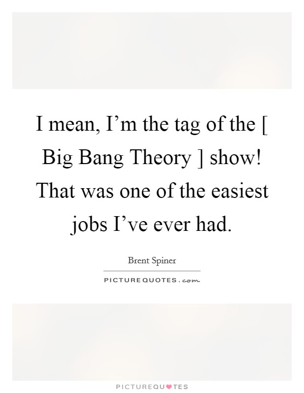 I mean, I'm the tag of the [ Big Bang Theory ] show! That was one of the easiest jobs I've ever had Picture Quote #1