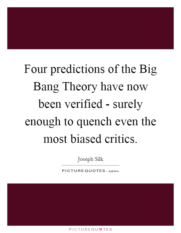 Four predictions of the Big Bang Theory have now been verified - surely enough to quench even the most biased critics Picture Quote #1