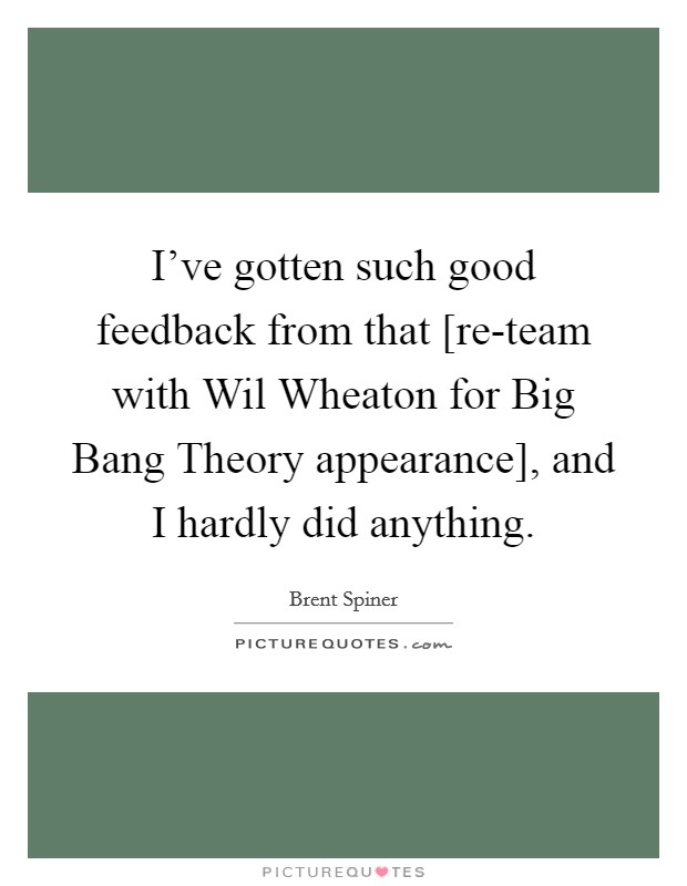 I've gotten such good feedback from that [re-team with Wil Wheaton for Big Bang Theory appearance], and I hardly did anything Picture Quote #1