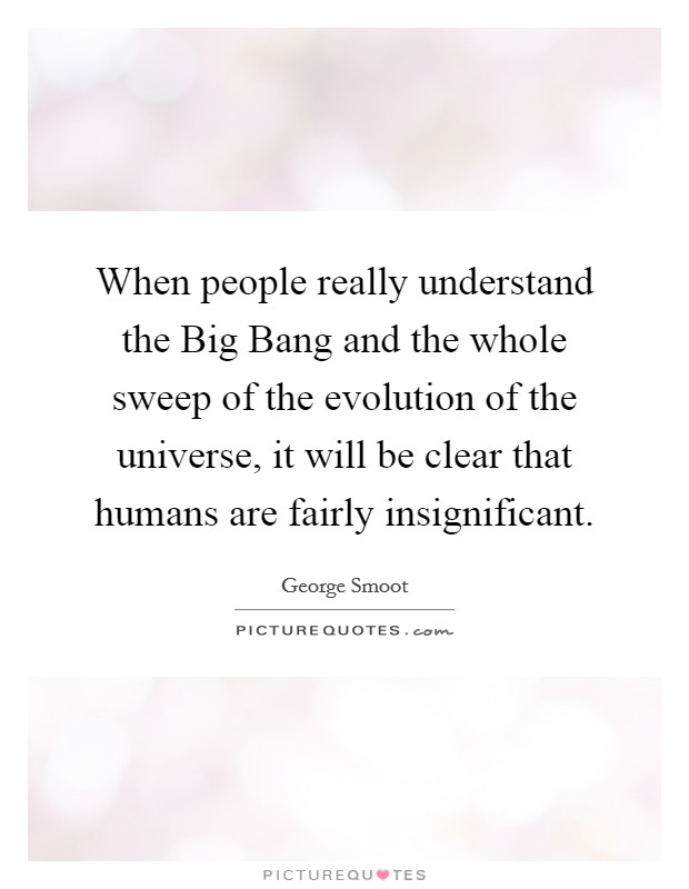 When people really understand the Big Bang and the whole sweep of the evolution of the universe, it will be clear that humans are fairly insignificant Picture Quote #1
