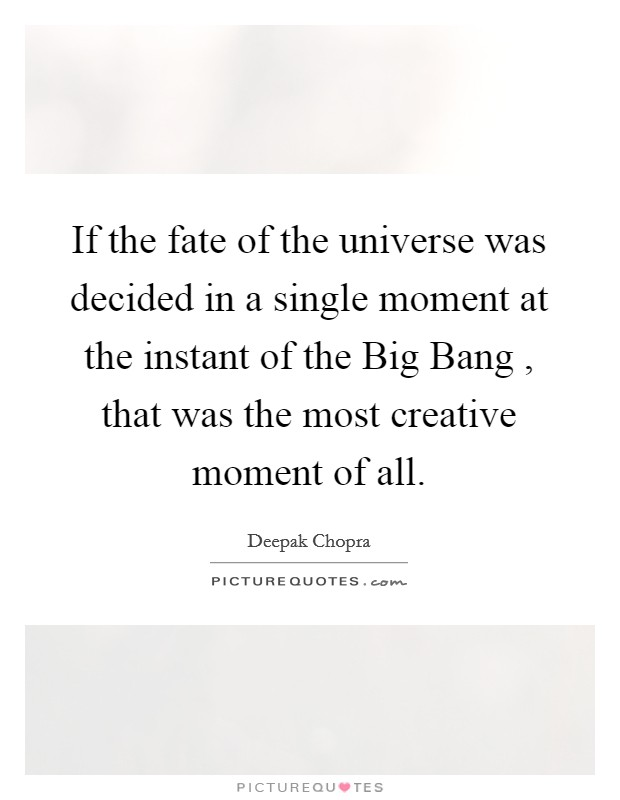 If the fate of the universe was decided in a single moment at the instant of the Big Bang , that was the most creative moment of all Picture Quote #1