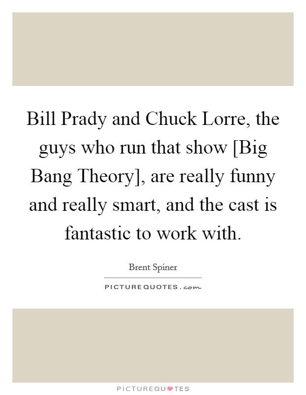 Bill Prady and Chuck Lorre, the guys who run that show [Big Bang Theory], are really funny and really smart, and the cast is fantastic to work with Picture Quote #1