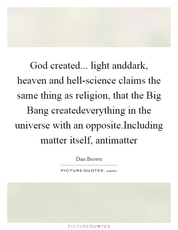 God created... light anddark, heaven and hell-science claims the same thing as religion, that the Big Bang createdeverything in the universe with an opposite.Including matter itself, antimatter Picture Quote #1