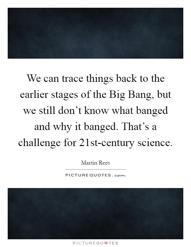 We can trace things back to the earlier stages of the Big Bang, but we still don't know what banged and why it banged. That's a challenge for 21st-century science Picture Quote #1
