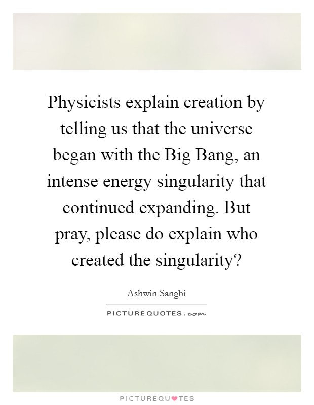 Physicists explain creation by telling us that the universe began with the Big Bang, an intense energy singularity that continued expanding. But pray, please do explain who created the singularity? Picture Quote #1