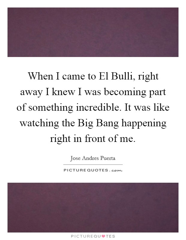 When I came to El Bulli, right away I knew I was becoming part of something incredible. It was like watching the Big Bang happening right in front of me Picture Quote #1