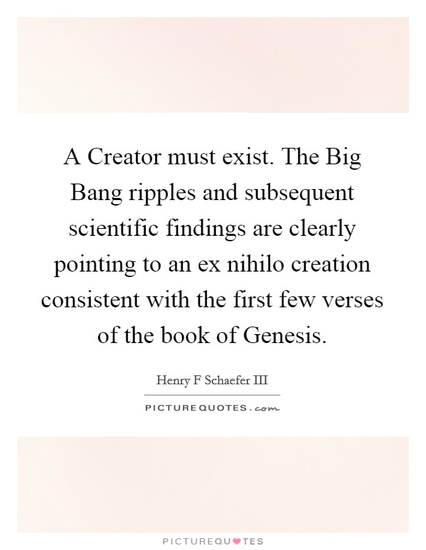A Creator must exist. The Big Bang ripples and subsequent scientific findings are clearly pointing to an ex nihilo creation consistent with the first few verses of the book of Genesis Picture Quote #1