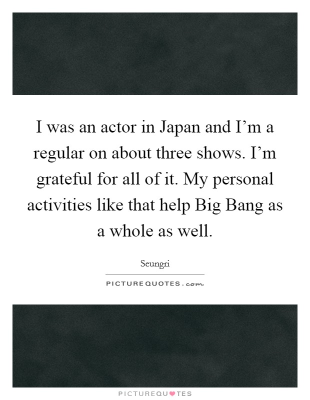 I was an actor in Japan and I'm a regular on about three shows. I'm grateful for all of it. My personal activities like that help Big Bang as a whole as well Picture Quote #1
