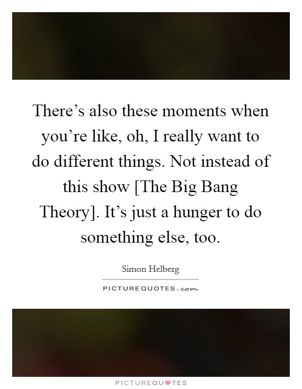 There's also these moments when you're like, oh, I really want to do different things. Not instead of this show [The Big Bang Theory]. It's just a hunger to do something else, too Picture Quote #1