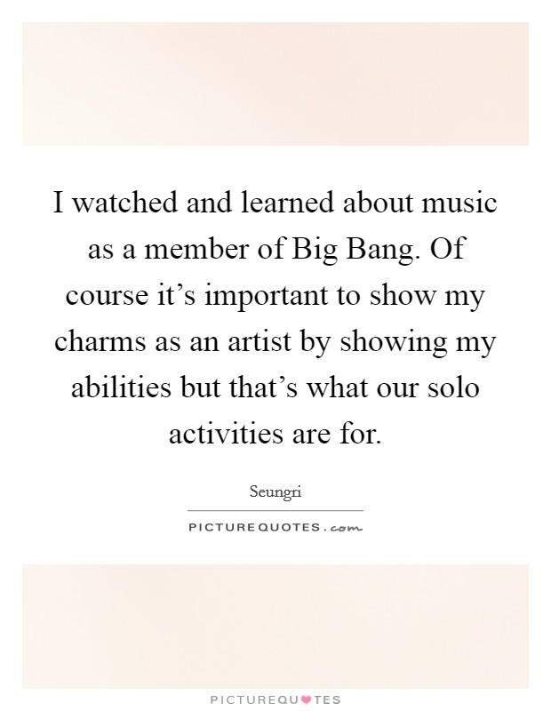 I watched and learned about music as a member of Big Bang. Of course it's important to show my charms as an artist by showing my abilities but that's what our solo activities are for Picture Quote #1