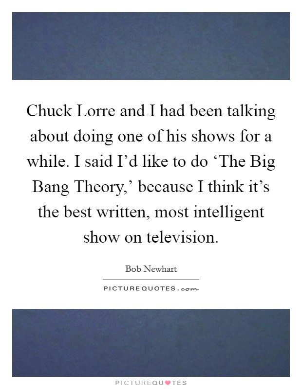 Chuck Lorre and I had been talking about doing one of his shows for a while. I said I'd like to do 'The Big Bang Theory,' because I think it's the best written, most intelligent show on television Picture Quote #1