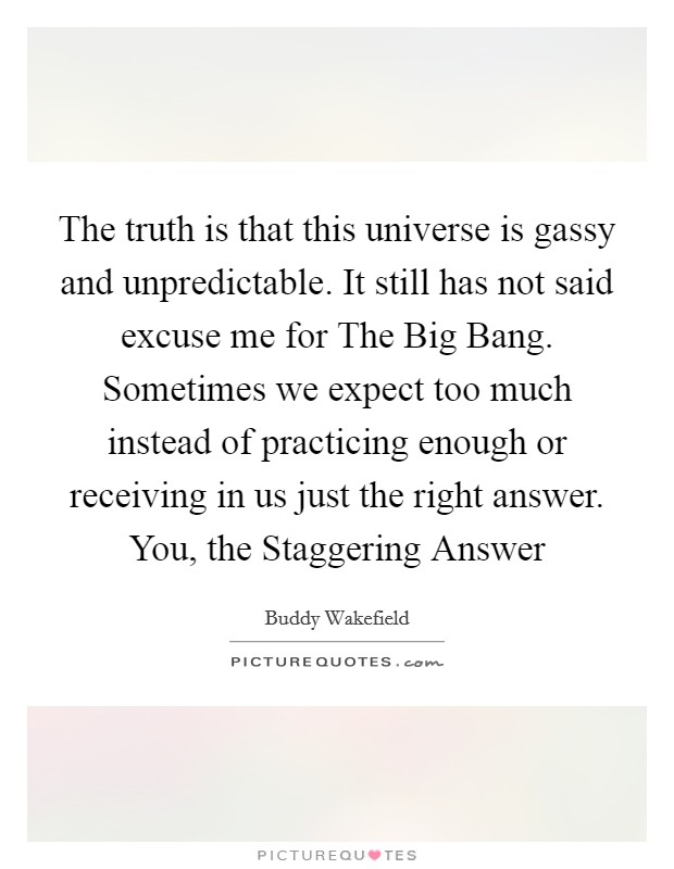 The truth is that this universe is gassy and unpredictable. It still has not said excuse me for The Big Bang. Sometimes we expect too much instead of practicing enough or receiving in us just the right answer. You, the Staggering Answer Picture Quote #1