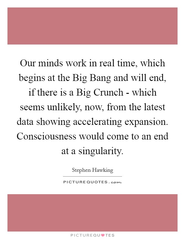 Our minds work in real time, which begins at the Big Bang and will end, if there is a Big Crunch - which seems unlikely, now, from the latest data showing accelerating expansion. Consciousness would come to an end at a singularity Picture Quote #1
