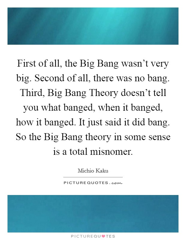 First of all, the Big Bang wasn't very big. Second of all, there was no bang. Third, Big Bang Theory doesn't tell you what banged, when it banged, how it banged. It just said it did bang. So the Big Bang theory in some sense is a total misnomer Picture Quote #1